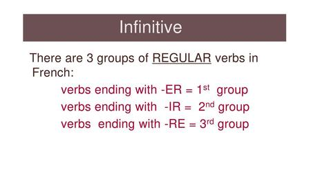 Infinitive There are 3 groups of REGULAR verbs in French: verbs ending with -ER = 1st group verbs ending with -IR = 2nd group verbs ending with -RE = 3rd.