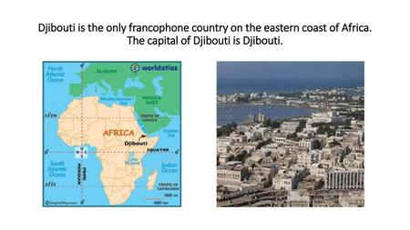 Djibouti is the only francophone country on the eastern coast of Africa. The capital of Djibouti is Djibouti.