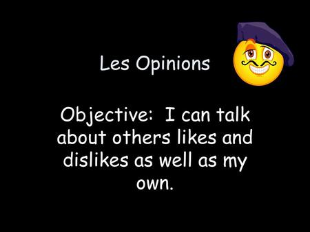 Les Opinions Objective: I can talk about others likes and dislikes as well as my own.