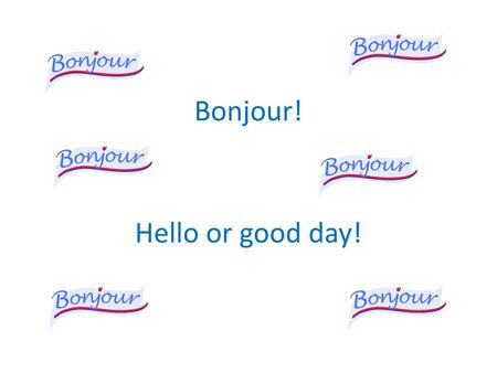 Bonjour! Hello or good day!.