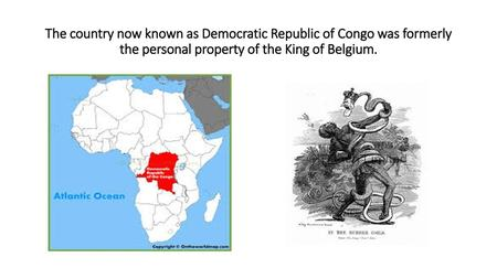 The country now known as Democratic Republic of Congo was formerly the personal property of the King of Belgium.