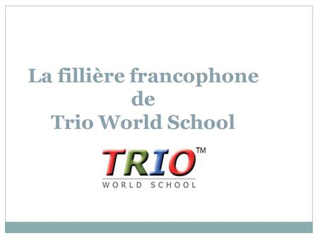 "La fillière francophone de Trio World School. Le projet ""Label France Education"" Origine: le Francaisà Trio Depuis un an, Trio World School travaille."