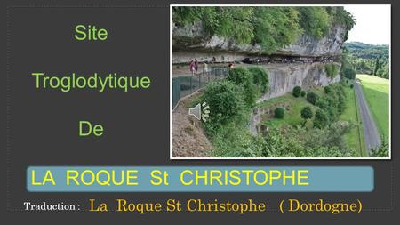 Site Troglodytique De LA ROQUE St CHRISTOPHE La Roque St Christophe ( Dordogne) Traduction :