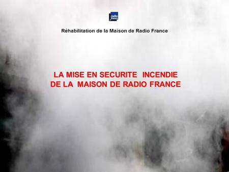 LA MISE EN SECURITE INCENDIE DE LA MAISON DE RADIO FRANCE Réhabilitation de la Maison de Radio France.