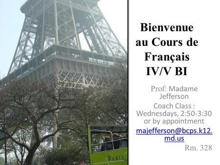 Bienvenue au Cours de Français IV/V BI Prof: Madame Jefferson Coach Class : Wednesdays, 2:50-3:30 or by appointment md.us Rm. 328.