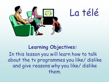 La télé Learning Objectives: In this lesson you will learn how to talk about the tv programmes you like/ dislike and give reasons why you like/ dislike.