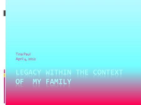 Tina Paul April 4, 2012. Legacy is family property that has been handed down for generations.