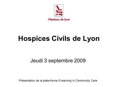 Hospices Civils de Lyon Jeudi 3 septembre 2009 Présentation de la plate-forme E-learning in Community Care.