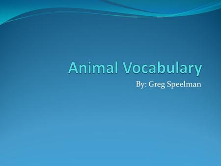 Animal Vocabulary By: Greg Speelman.