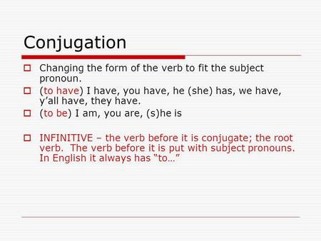 Conjugation  Changing the form of the verb to fit the subject pronoun.  (to have) I have, you have, he (she) has, we have, y'all have, they have.  (to.