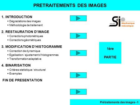 Prétraitements des images - 1 1ère PARTIE PRETRAITEMENTS DES IMAGES 1. INTRODUCTION  Dégradations des images  Méthodologie de traitement 2. RESTAURATION.
