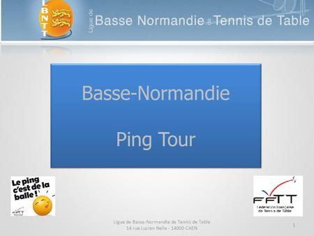 Basse-Normandie Ping Tour 1 Ligue de Basse-Normandie de Tennis de Table 14 rue Lucien Nelle - 14000 CAEN.