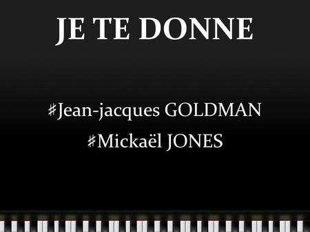 JE TE DONNE Jean-jacques GOLDMAN Mickaël JONES. I can give a voice, bred with rythms and soul The heart of a Welsh boy who's lost his home Put it in harmony,