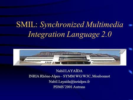 SMIL: Synchronized Multimedia Integration Language 2.0 Nabil LAYAÏDA INRIA Rhône-Alpes – SYMM WG/W3C, Monbonnot PDMS'2001 Autrans.