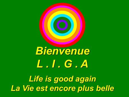 Bienvenue L. I. G. A Life is good again La Vie est encore plus belle.