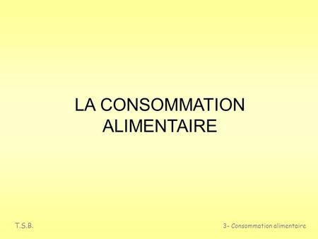T.S.B. 3- Consommation alimentaire LA CONSOMMATION ALIMENTAIRE.