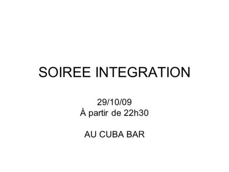 SOIREE INTEGRATION 29/10/09 À partir de 22h30 AU CUBA BAR.