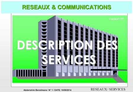 Abderrahim Benslimane / N° 1 / DATE: 10/09/2014 RESEAUX / SERVICES RESEAUX & COMMUNICATIONS DESCRIPTION DES SERVICES Version 99.