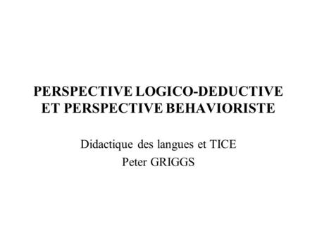 PERSPECTIVE LOGICO-DEDUCTIVE ET PERSPECTIVE BEHAVIORISTE Didactique des langues et TICE Peter GRIGGS.