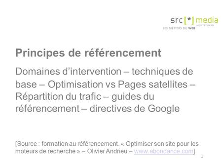 1 Principes de référencement Domaines d'intervention – techniques de base – Optimisation vs Pages satellites – Répartition du trafic – guides du référencement.