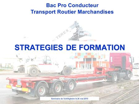 Séminaire de Schiltigheim le 26 mai 2010 Bac Pro Conducteur Transport Routier Marchandises STRATEGIES DE FORMATION.