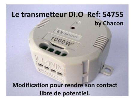 Le transmetteur DI.O Ref: 54755 by Chacon Modification pour rendre son contact libre de potentiel.
