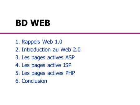 BD WEB 1. Rappels Web 1.0 2. Introduction au Web 2.0 3. Les pages actives ASP 4. Les pages active JSP 5. Les pages actives PHP 6. Conclusion.