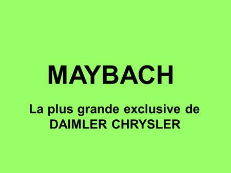 MAYBACH La plus grande exclusive de DAIMLER CHRYSLER.