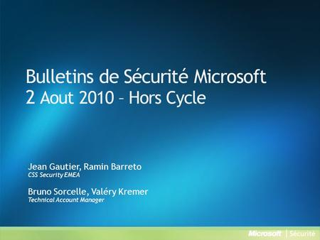 Bulletins de Sécurité Microsoft 2 Aout 2010 – Hors Cycle Jean Gautier, Ramin Barreto CSS Security EMEA Bruno Sorcelle, Valéry Kremer Technical Account.