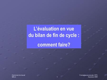 L'évaluation en vue du bilan de fin de cycle : comment faire? Document de travailFormation provinciale EPS MELS1Automne 2009.