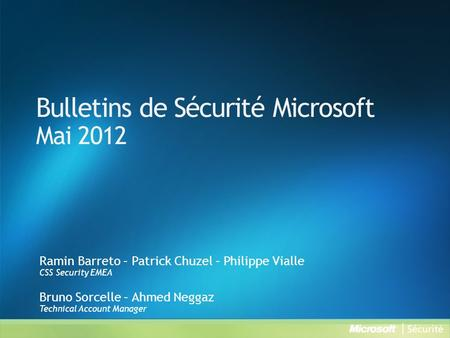 Bulletins de Sécurité Microsoft Mai 2012 Ramin Barreto – Patrick Chuzel – Philippe Vialle CSS Security EMEA Bruno Sorcelle – Ahmed Neggaz Technical Account.