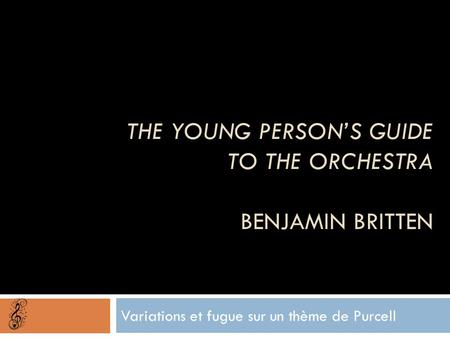 THE YOUNG PERSON'S GUIDE TO THE ORCHESTRA BENJAMIN BRITTEN Variations et fugue sur un thème de Purcell.