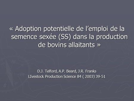 « Adoption potentielle de l'emploi de la semence sexée (SS) dans la production de bovins allaitants » D.J. Telford, A.P. Beard, J.R. Franks LIvestock Production.