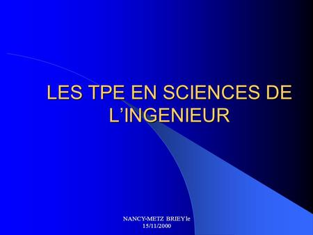 NANCY-METZ BRIEY le 15/11/2000 LES TPE EN SCIENCES DE L'INGENIEUR.
