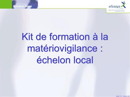 Version 1.01 – Octobre 2005 Echelon local Kit de formation à la matériovigilance : échelon local.