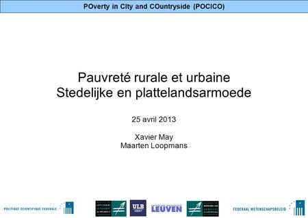 POverty in CIty and COuntryside (POCICO) 1 Pauvreté rurale et urbaine Stedelijke en plattelandsarmoede 25 avril 2013 Xavier May Maarten Loopmans.