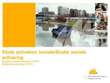 Etude activation sociale/Studie sociale activering Groupe de travail activation 11/10/11 Werkgroep activering 11/10/11.