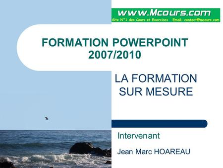 FORMATION POWERPOINT 2007/2010 LA FORMATION SUR MESURE Intervenant Jean Marc HOAREAU.