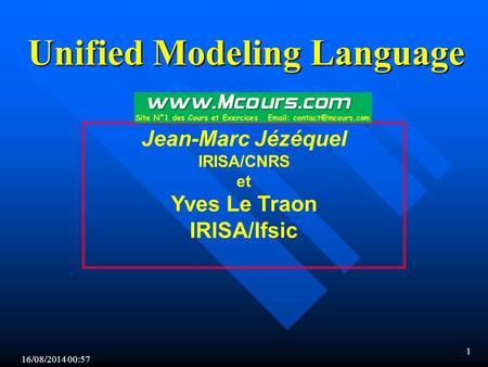 16/08/2014 00:59 1 Jean-Marc Jézéquel IRISA/CNRS et Yves Le Traon IRISA/Ifsic Unified Modeling Language.
