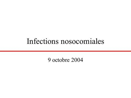 Infections nosocomiales 9 octobre 2004. Définition Une infection est dite « nosocomiale » si elle était absente à l'admission à l'hôpital –L'infection.