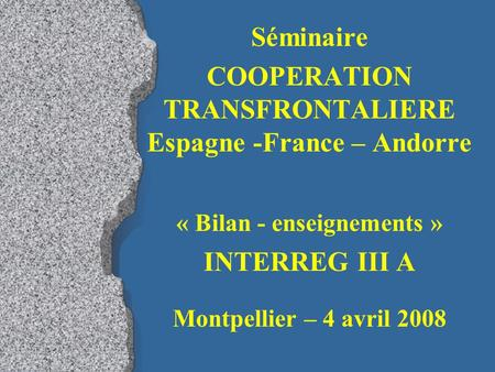 Séminaire COOPERATION TRANSFRONTALIERE Espagne -France – Andorre « Bilan - enseignements » INTERREG III A Montpellier – 4 avril 2008.
