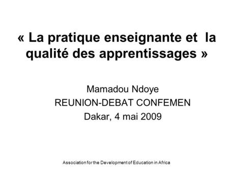 Association for the Development of Education in Africa « La pratique enseignante et la qualité des apprentissages » Mamadou Ndoye REUNION-DEBAT CONFEMEN.