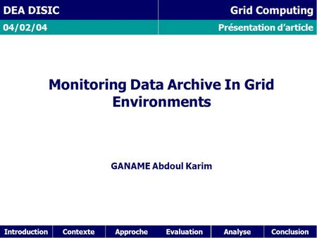 IntroductionContexteAnalyseConclusionApproche Présentation d'article 04/02/04 DEA DISIC Grid Computing Monitoring Data Archive In Grid Environments GANAME.