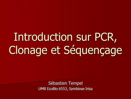 Introduction sur PCR, Clonage et Séquençage Sébastien Tempel UMR EcoBio 6553, Symbiose Irisa.