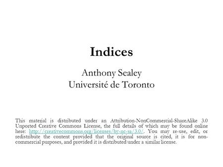 Indices Anthony Sealey Université de Toronto This material is distributed under an Attribution-NonCommercial-ShareAlike 3.0 Unported Creative Commons License,