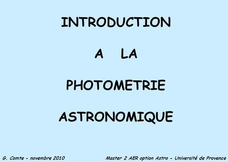 INTRODUCTION A LA PHOTOMETRIE ASTRONOMIQUE G. Comte - novembre 2010 Master 2 AER option Astro - Université de Provence.