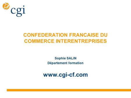 CONFEDERATION FRANCAISE DU COMMERCE INTERENTREPRISES Sophie SALIN Département formation www.cgi-cf.com.