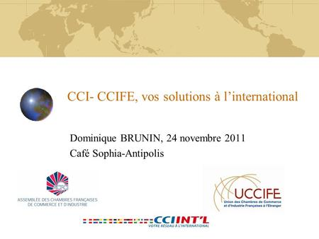 CCI- CCIFE, vos solutions à l'international Dominique BRUNIN, 24 novembre 2011 Café Sophia-Antipolis.