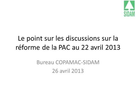 Le point sur les discussions sur la réforme de la PAC au 22 avril 2013 Bureau COPAMAC-SIDAM 26 avril 2013.