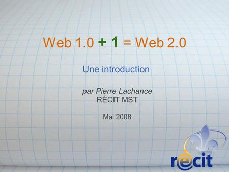 Web 1.0 + 1 = Web 2.0 Une introduction par Pierre Lachance RÉCIT MST Mai 2008.